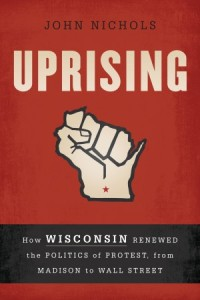 "John Nichols' book ""Uprising"" provides an insider account of the union protests that swept across Wisconsin last year."